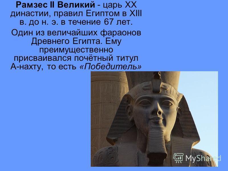 Рамзес II Великий - царь XX династии, правил Египтом в XIII в. до н. э. в течение 67 лет. Один из величайших фараонов Древнего Египта. Ему преимущественно присваивался почётный титул А-нахту, то есть «Победитель»