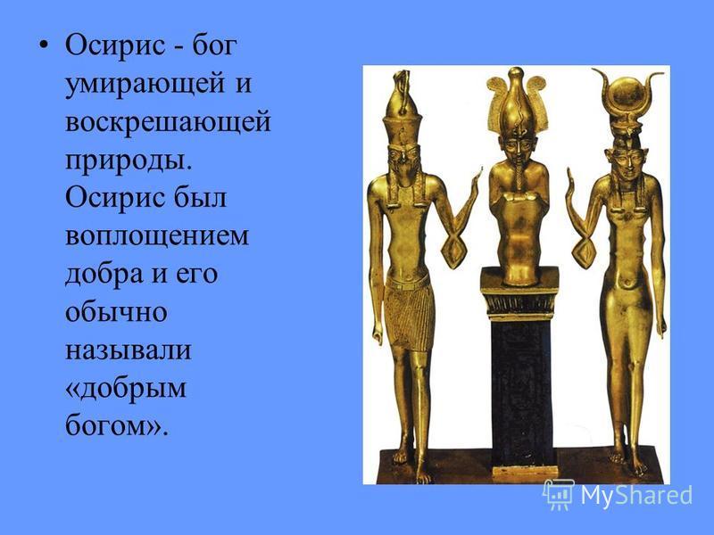 Осирис - бог умирающей и воскрешающей природы. Осирис был воплощением добра и его обычно называли «добрым богом».