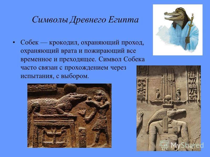 Символы Древнего Египта Собек крокодил, охраняющий проход, охраняющий врата и пожирающий все временное и преходящее. Символ Собека часто связан с прохождением через испытания, с выбором.