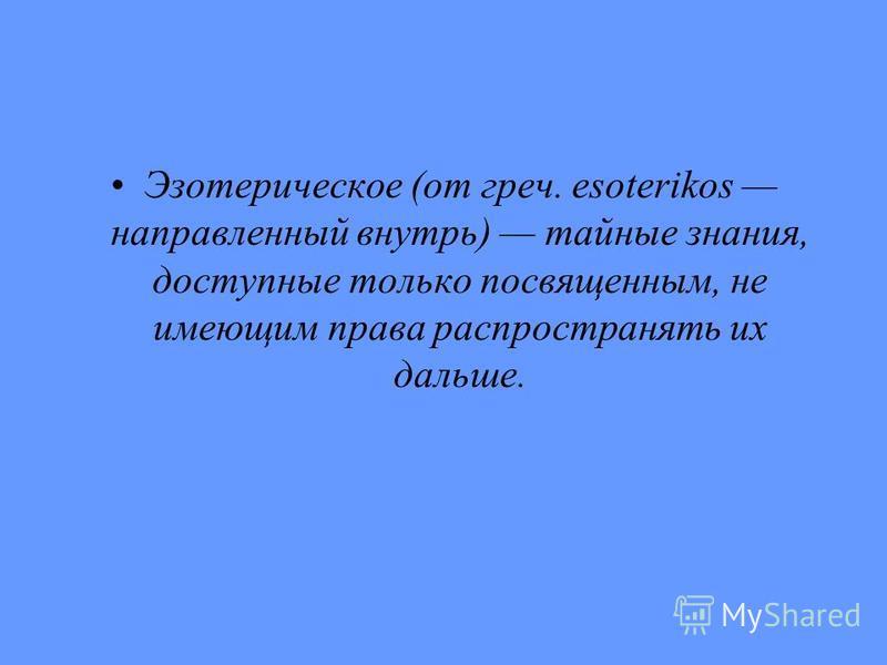 Эзотерическое (от греч. esoterikos направленный внутрь) тайные знания, доступные только посвященным, не имеющим права распространять их дальше.