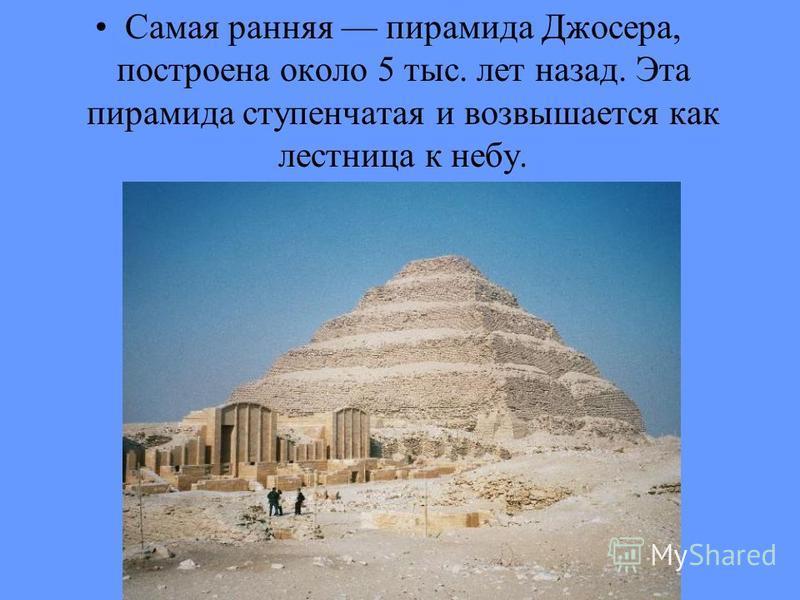 Самая ранняя пирамида Джосера, построена около 5 тыс. лет назад. Эта пирамида ступенчатая и возвышается как лестница к небу.