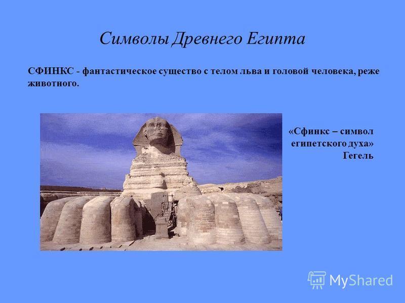 Символы Древнего Египта СФИНКС - фантастическое существо с телом льва и головой человека, реже животного. «Сфинкс – символ египетского духа» Гегель