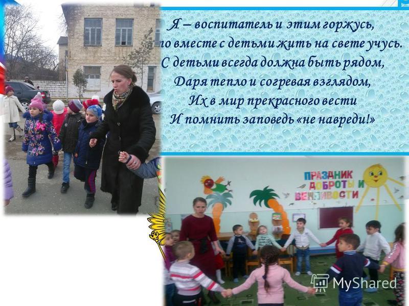 Я – воспитатель и этим горжусь, Что вместе с детьми жить на свете учусь. С детьми всегда должна быть рядом, Даря тепло и согревая взглядом, Их в мир прекрасного вести И помнить заповедь «не навреди!»