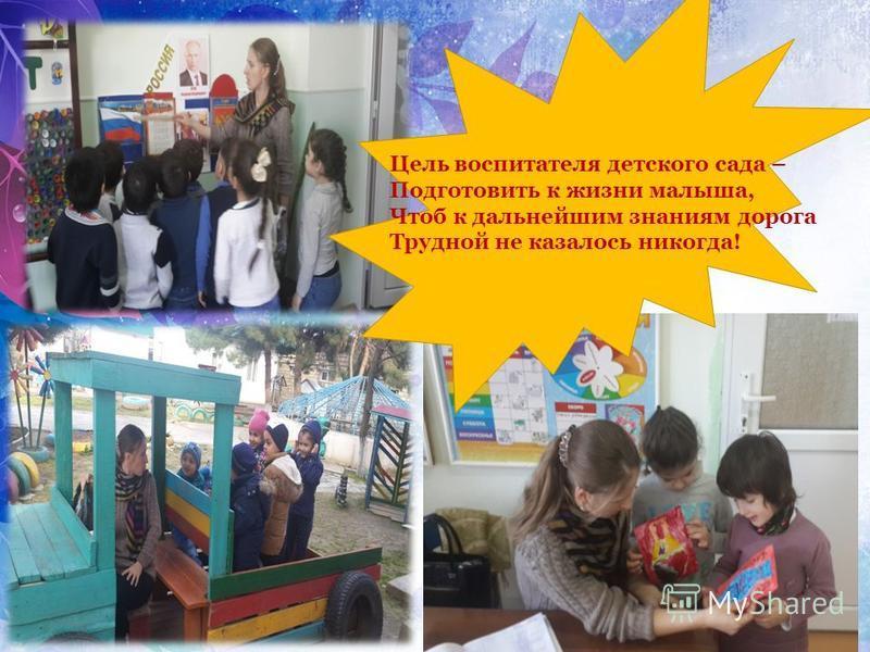 Цель воспитателя детского сада – Подготовить к жизни малыша, Чтоб к дальнейшим знаниям дорога Трудной не казалось никогда!