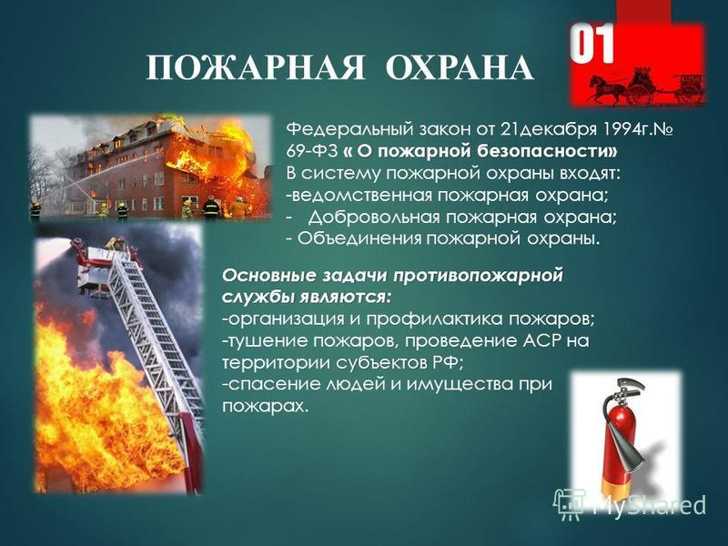 ПОЖАРНАЯ ОХРАНА О пожарной безопасности» Федеральный закон от 21 декабря 1994 г. 69-ФЗ « О пожарной безопасности» В систему пожарной охраны входят: -ведомственная пожарная охрана; -Добровольная пожарная охрана; - Объединения пожарной охраны. Основные