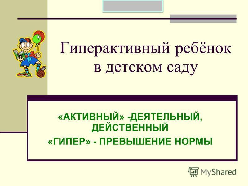 Гиперактивный ребёнок в детском саду «АКТИВНЫЙ» -ДЕЯТЕЛЬНЫЙ, ДЕЙСТВЕННЫЙ «ГИПЕР» - ПРЕВЫШЕНИЕ НОРМЫ