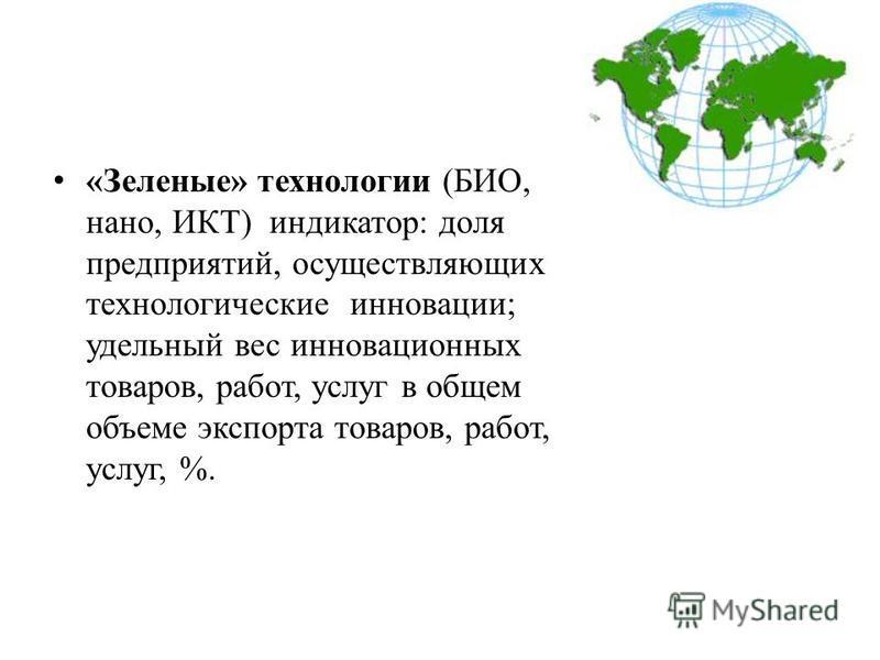 «Зеленые» технологии (БИО, нано, ИКТ) индикатор: доля предприятий, осуществляющих технологические инновации; удельный вес инновационных товаров, работ, услуг в общем объеме экспорта товаров, работ, услуг, %.
