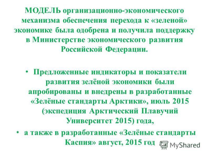 МОДЕЛЬ организационно-экономического механизма обеспечения перехода к «зеленой» экономике была одобрена и получила поддержку в Министерстве экономического развития Российской Федерации. Предложенные индикаторы и показатели развития зелёной экономики