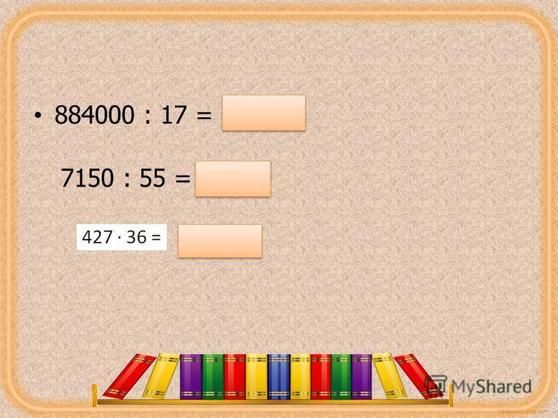 corowina.ucoz.com 884000 : 17 = 52000 7150 : 55 = 130 15372