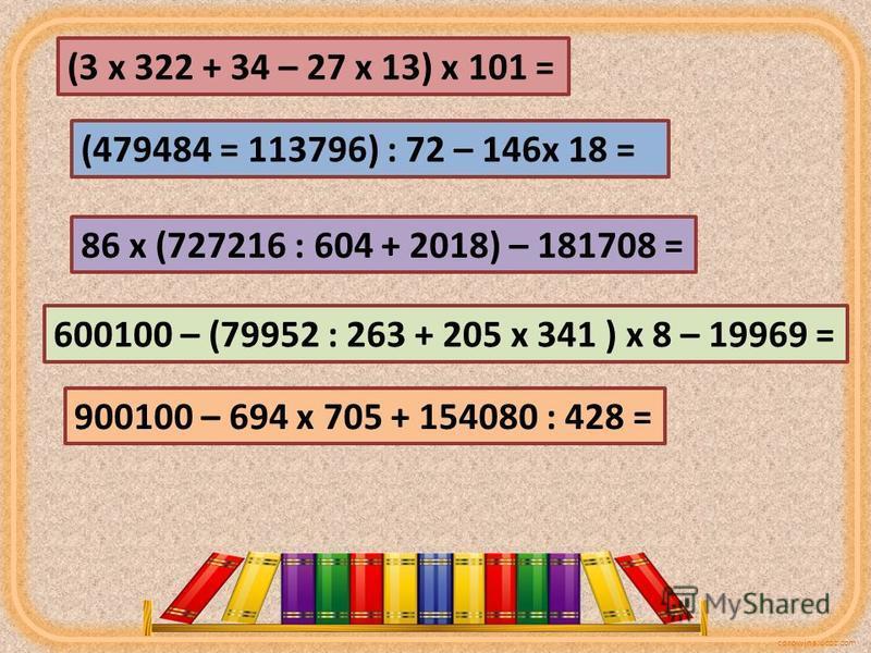 corowina.ucoz.com (3 х 322 + 34 – 27 х 13) х 101 = (479484 = 113796) : 72 – 146 х 18 = 86 х (727216 : 604 + 2018) – 181708 = 600100 – (79952 : 263 + 205 х 341 ) х 8 – 19969 = 900100 – 694 х 705 + 154080 : 428 =