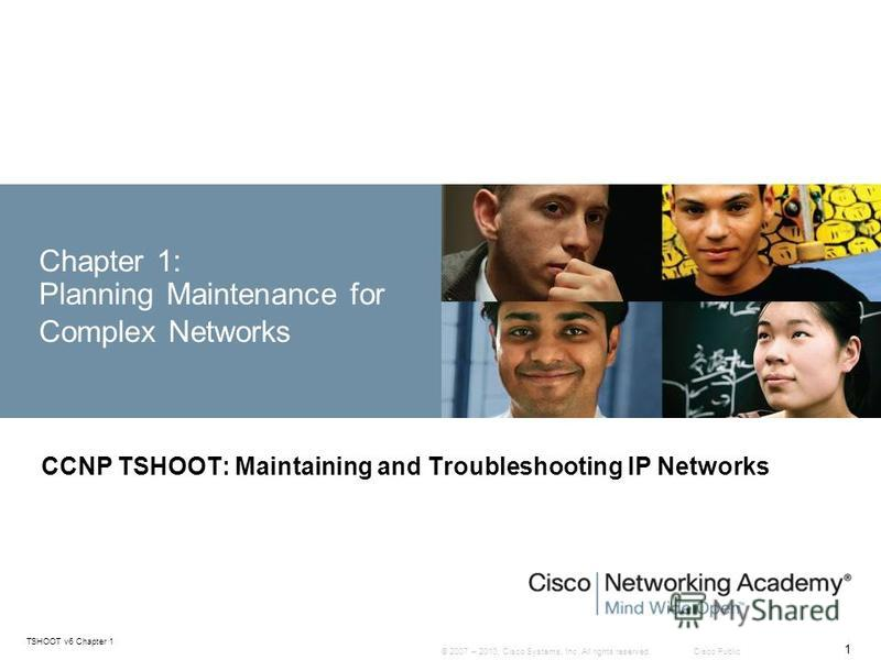 © 2007 – 2010, Cisco Systems, Inc. All rights reserved. Cisco Public TSHOOT v6 Chapter 1 1 Chapter 1: Planning Maintenance for Complex Networks CCNP TSHOOT: Maintaining and Troubleshooting IP Networks