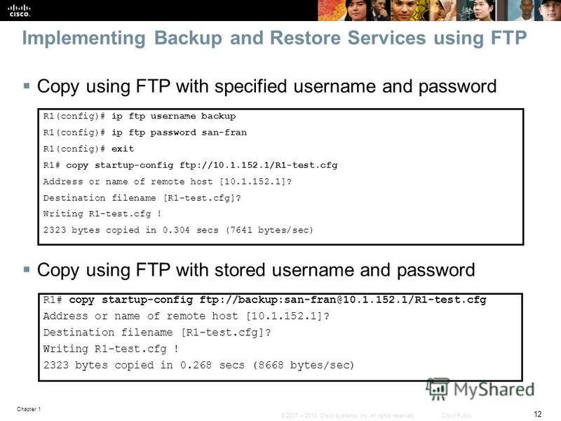 Chapter 1 12 © 2007 – 2010, Cisco Systems, Inc. All rights reserved. Cisco Public Implementing Backup and Restore Services using FTP Copy using FTP with specified username and password Copy using FTP with stored username and password R1(config)# ip f