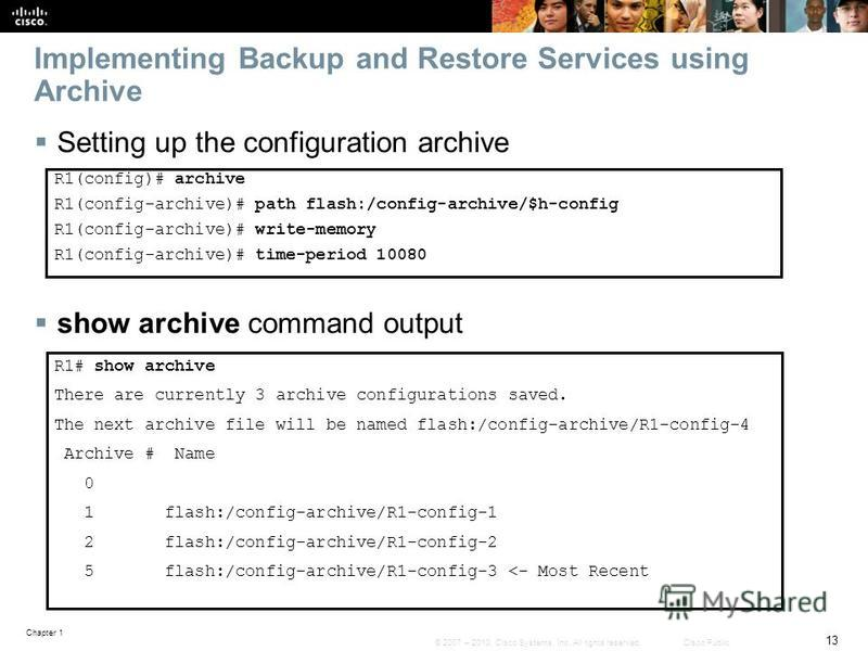 Chapter 1 13 © 2007 – 2010, Cisco Systems, Inc. All rights reserved. Cisco Public Implementing Backup and Restore Services using Archive Setting up the configuration archive show archive command output R1(config)# archive R1(config-archive)# path fla