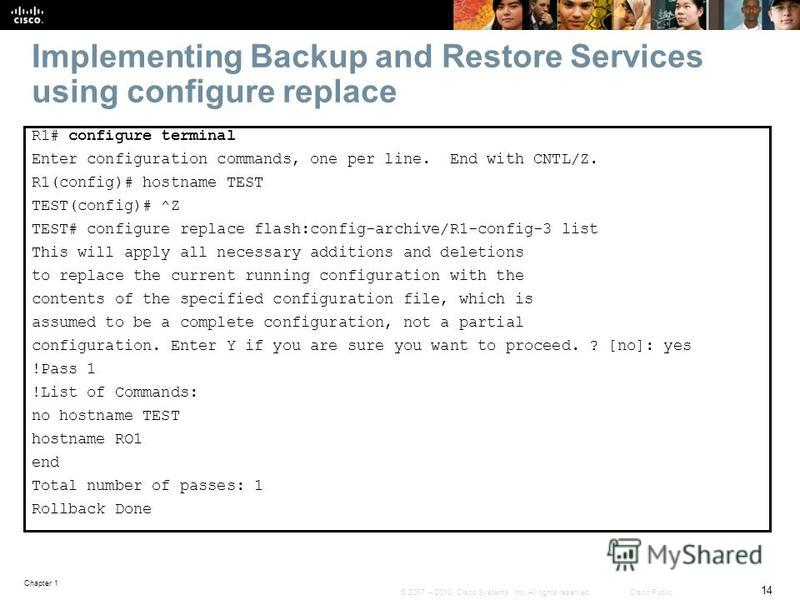 Chapter 1 14 © 2007 – 2010, Cisco Systems, Inc. All rights reserved. Cisco Public Implementing Backup and Restore Services using configure replace R1# configure terminal Enter configuration commands, one per line. End with CNTL/Z. R1(config)# hostnam