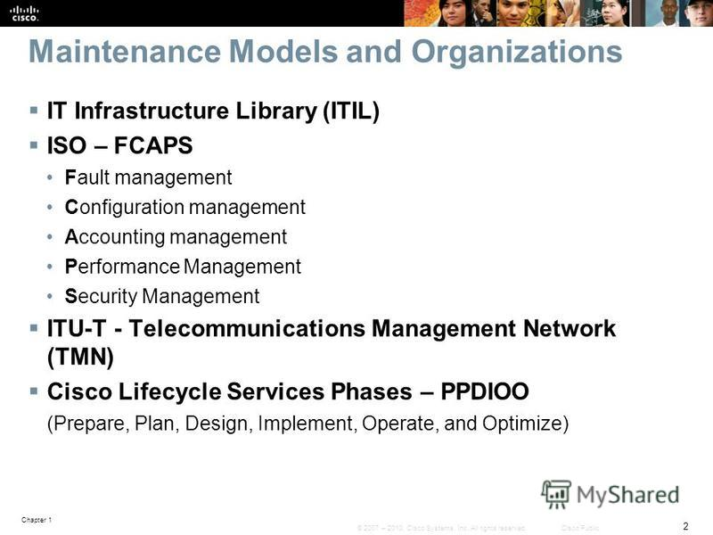 Chapter 1 2 © 2007 – 2010, Cisco Systems, Inc. All rights reserved. Cisco Public Maintenance Models and Organizations IT Infrastructure Library (ITIL) ISO – FCAPS Fault management Configuration management Accounting management Performance Management