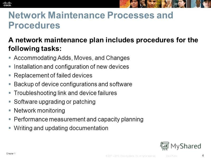 Chapter 1 4 © 2007 – 2010, Cisco Systems, Inc. All rights reserved. Cisco Public Network Maintenance Processes and Procedures A network maintenance plan includes procedures for the following tasks: Accommodating Adds, Moves, and Changes Installation