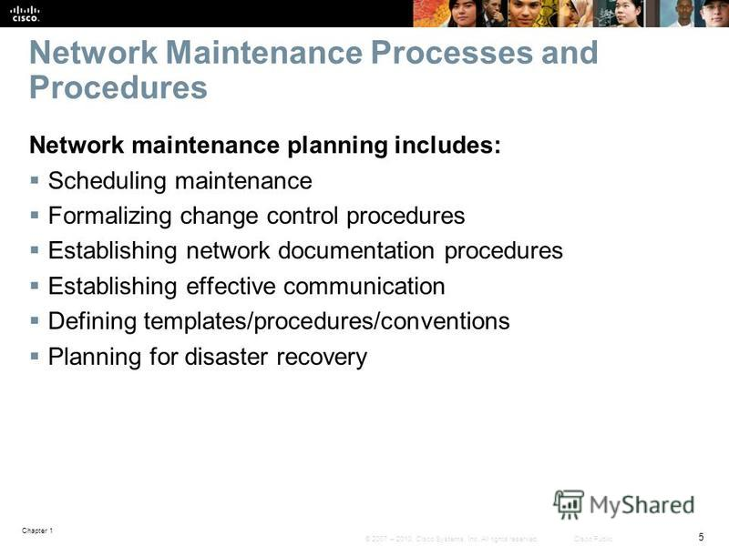 Chapter 1 5 © 2007 – 2010, Cisco Systems, Inc. All rights reserved. Cisco Public Network Maintenance Processes and Procedures Network maintenance planning includes: Scheduling maintenance Formalizing change control procedures Establishing network doc