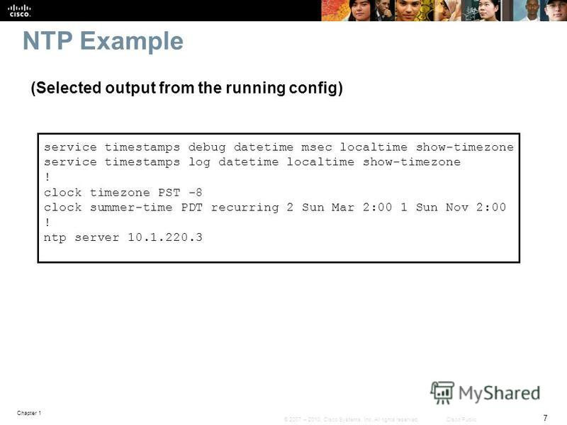 Chapter 1 7 © 2007 – 2010, Cisco Systems, Inc. All rights reserved. Cisco Public NTP Example service timestamps debug datetime msec localtime show-timezone service timestamps log datetime localtime show-timezone ! clock timezone PST -8 clock summer-t
