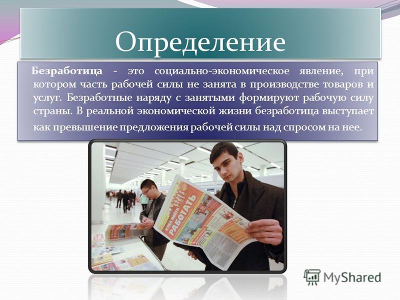 Определение Безработица - это социально-экономическое явление, при котором часть рабочей силы не занята в производстве товаров и услуг. Безработные наряду с занятыми формируют рабочую силу страны. В реальной экономической жизни безработица выступает