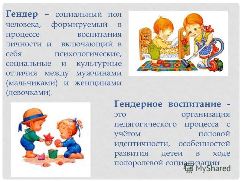 Гендерное воспитание - это организация педагогического процесса с учётом половой идентичности, особенностей развития детей в ходе полоролевой социализации. Гендер – социальный пол человека, формируемый в процессе воспитания личности и включающий в се