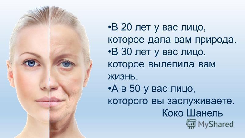 В 20 лет у вас лицо, которое дала вам природа. В 30 лет у вас лицо, которое вылепила вам жизнь. А в 50 у вас лицо, которого вы заслуживаете. Коко Шанель
