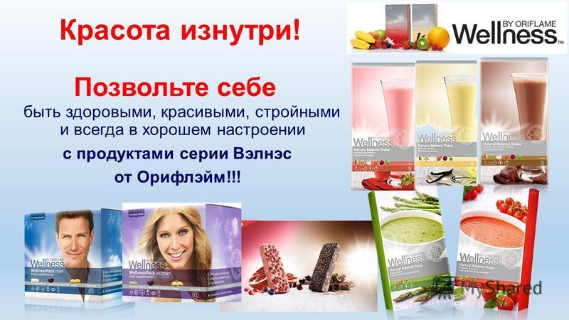 Красота изнутри! Позвольте себе быть здоровыми, красивыми, стройными и всегда в хорошем настроении с продуктами серии Вэлнэс от Орифлэйм!!!