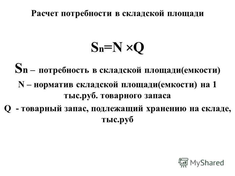 Расчет потребности в складской площади S n =N × Q S n – потребность в складской площади(емкости) N – норматив складской площади(емкости) на 1 тыс.руб. товарного запаса Q - товарный запас, подлежащий хранению на складе, тыс.руб