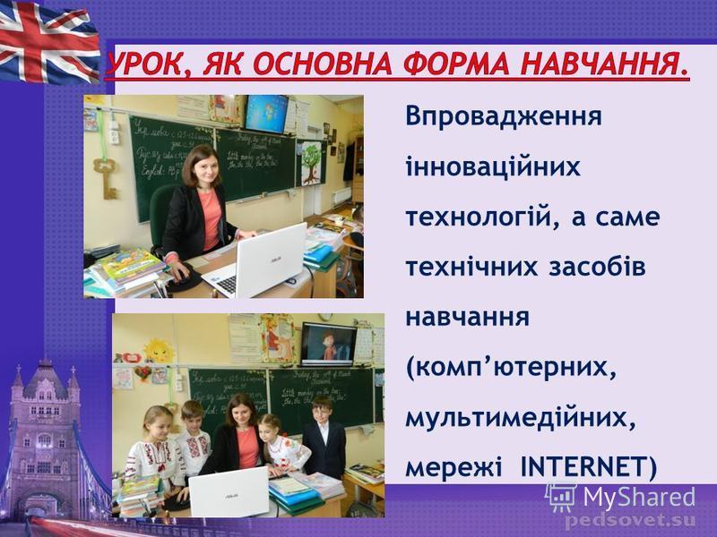 Впровадження інноваційних технологій, а саме технічних засобів навчання (компютерних, мультимедійних, мережі INTERNET)