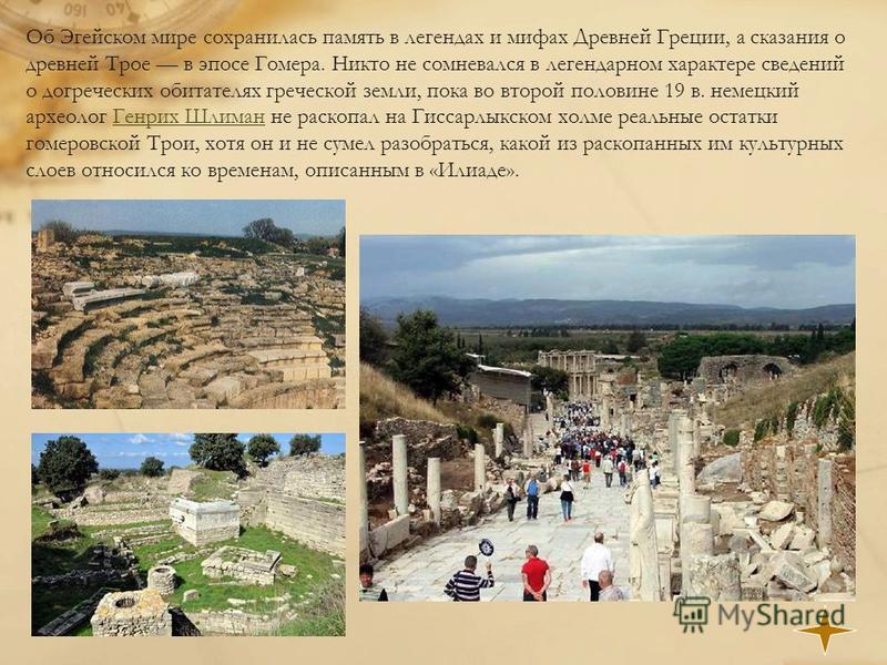 Об Эгейском мире сохранилась память в легендах и мифах Древней Греции, а сказания о древней Трое в эпосе Гомера. Никто не сомневался в легендарном характере сведений о догреческих обитателях греческой земли, пока во второй половине 19 в. немецкий арх
