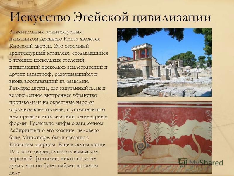 Искусство Эгейской цивилизации Значительным архитектурным памятником Древнего Крита является Кносский дворец. Это огромный архитектурный комплекс, создававшийся в течение нескольких столетий, испытавший несколько землетрясений и других катастроф, раз