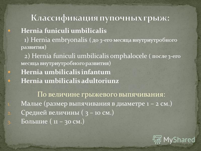 Hernia funiculi umbilicalis 1) Hernia embryonalis ( до 3-его месяца внутриутробного развития) 2) Hernia funiculi umbilicalis omphalocele ( после 3-его месяца внутриутробного развития) Hernia umbilicalis infantum Hernia umbilicalis adultoriunz По вели