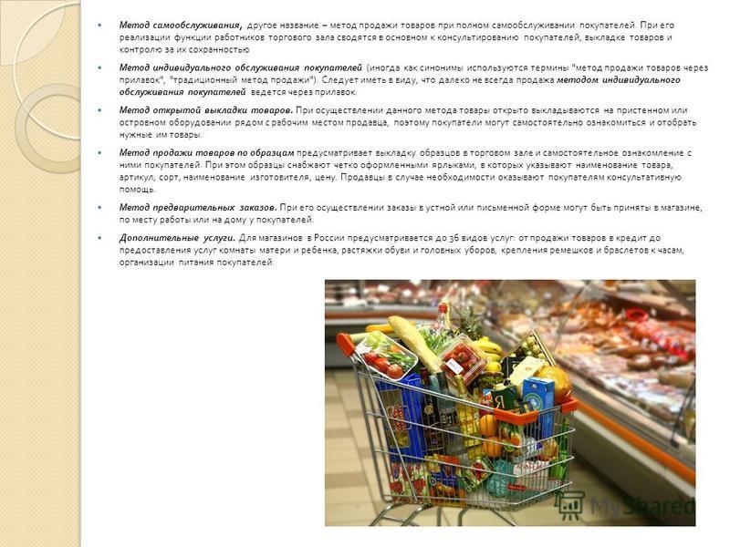 Метод самообслуживания, другое название – метод продажи товаров при полном самообслуживании покупателей. При его реализации функции работников торгового зала сводятся в основном к консультированию покупателей, выкладке товаров и контролю за их сохран