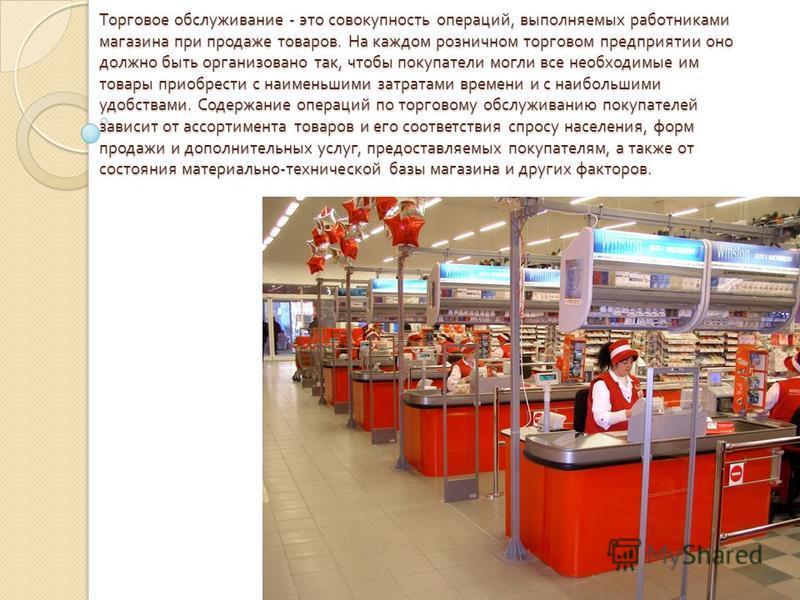 Торговое обслуживание - это совокупность операций, выполняемых работниками магазина при продаже товаров. На каждом розничном торговом предприятии оно должно быть организовано так, чтобы покупатели могли все необходимые им товары приобрести с наименьш