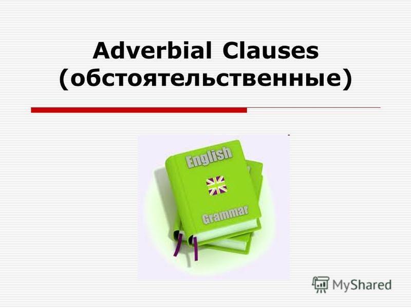 Adverbial Clauses (обстоятельственные)