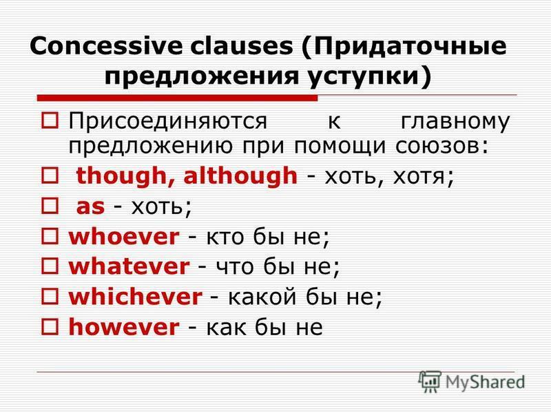 Concessive clauses (Придаточные предложения уступки) Присоединяются к главному предложению при помощи союзов: though, although - хоть, хотя; as - хоть; whoever - кто бы не; whatever - что бы не; whichever - какой бы не; however - как бы не