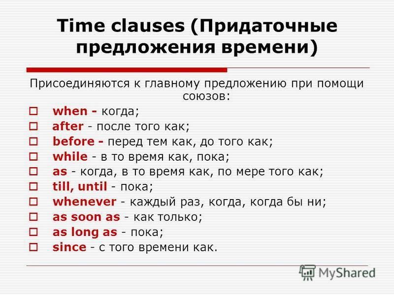Time clauses (Придаточные предложения времени) Присоединяются к главному предложению при помощи союзов: when - когда; after - после того как; before - перед тем как, до того как; while - в то время как, пока; as - когда, в то время как, по мере того