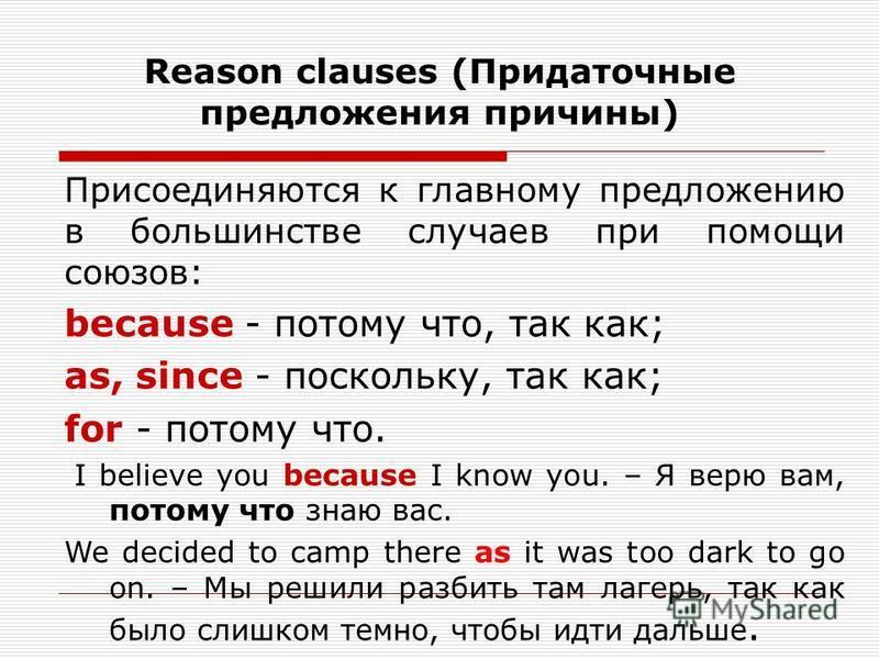 Reason clauses (Придаточные предложения причины) Присоединяются к главному предложению в большинстве случаев при помощи союзов: because - потому что, так как; as, since - поскольку, так как; for - потому что. I believe you because I know you. – Я вер