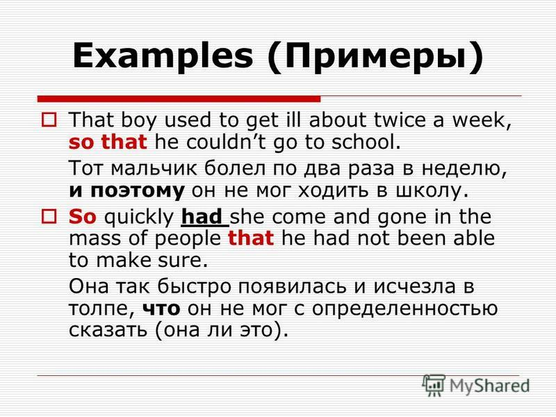 Examples (Примеры) That boy used to get ill about twice a week, so that he couldnt go to school. Тот мальчик болел по два раза в неделю, и поэтому он не мог ходить в школу. So quickly had she come and gone in the mass of people that he had not been a