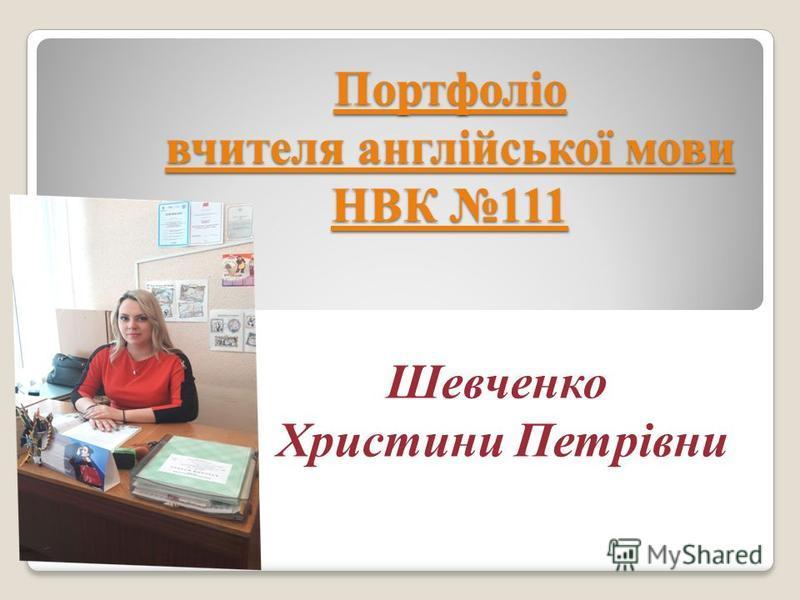 Портфоліо вчителя англійської мови НВК 111 Шевченко Христини Петрівни