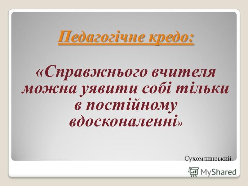 Педагогічне кредо: «Справжнього вчителя можна уявити собі тільки в постійному вдосконаленні » Сухомлинський.