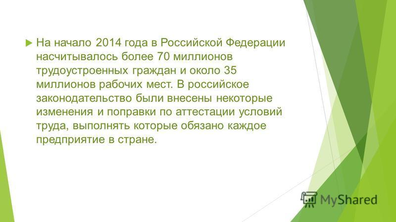 На начало 2014 года в Российской Федерации насчитывалось более 70 миллионов трудоустроенных граждан и около 35 миллионов рабочих мест. В российское законодательство были внесены некоторые изменения и поправки по аттестации условий труда, выполнять ко