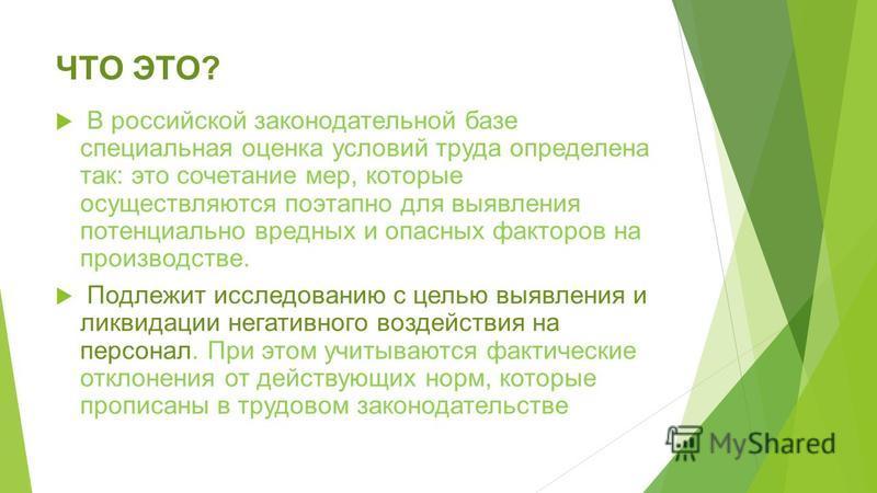 ЧТО ЭТО? В российской законодательной базе специальная оценка условий труда определена так: это сочетание мер, которые осуществляются поэтапно для выявления потенциально вредных и опасных факторов на производстве. Подлежит исследованию с целью выявле
