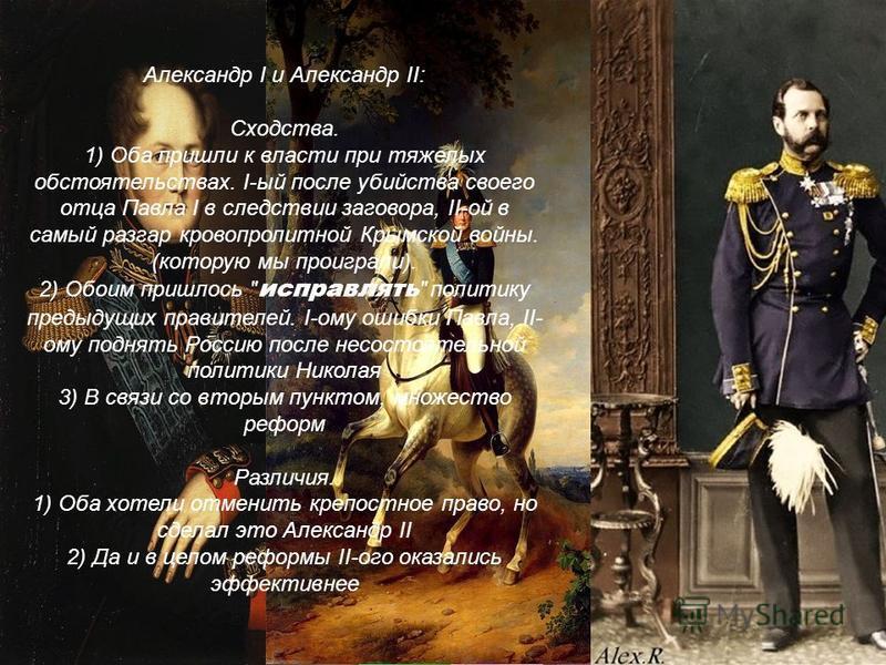 Александр I и Александр II: Сходства. 1) Оба пришли к власти при тяжелых обстоятельствах. I-ый после убийства своего отца Павла I в следствии заговора, II-ой в самый разгар кровопролитной Крымской войны. (которую мы проиграли). 2) Обоим пришлось