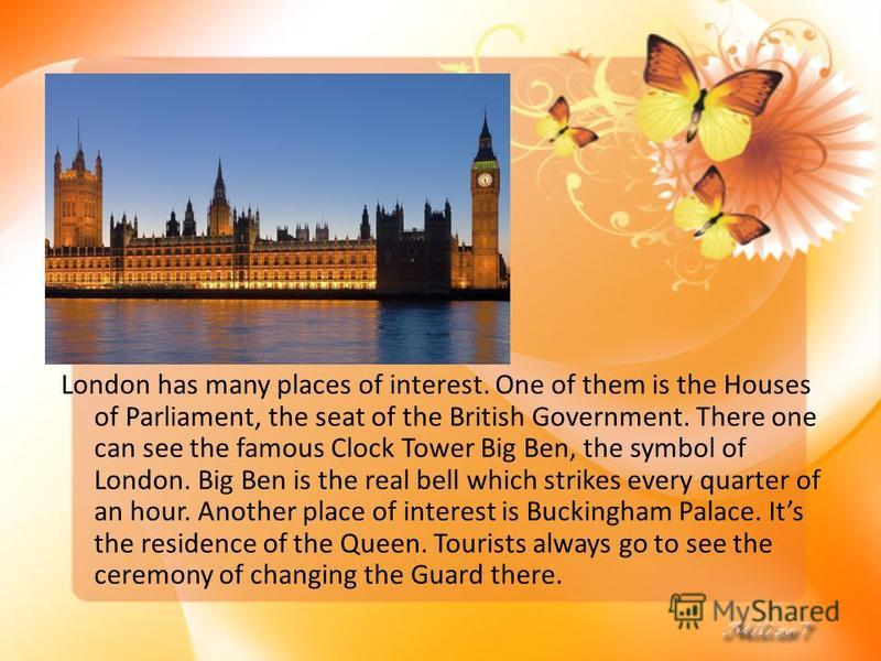 London has many places of interest. One of them is the Houses of Parliament, the seat of the British Government. There one can see the famous Clock Tower Big Ben, the symbol of London. Big Ben is the real bell which strikes every quarter of an hour.