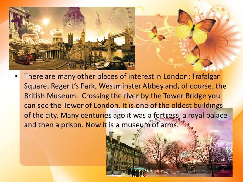 There are many other places of interest in London: Trafalgar Square, Regents Park, Westminster Abbey and, of course, the British Museum. Crossing the river by the Tower Bridge you can see the Tower of London. It is one of the oldest buildings of the