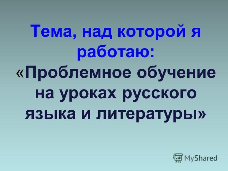 Тема, над которой я работаю: «Проблемное обучение на уроках русского языка и литературы»