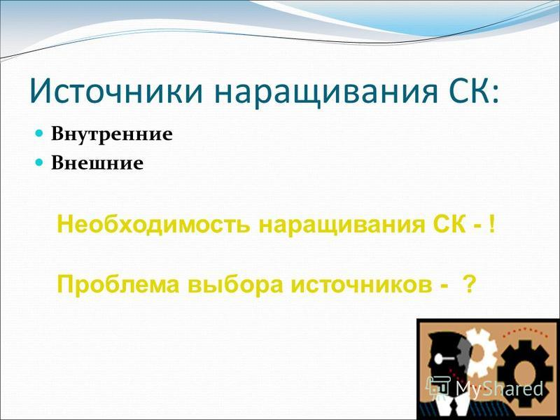 Источники наращивания СК: Внутренние Внешние Необходимость наращивания СК - ! Проблема выбора источников - ?