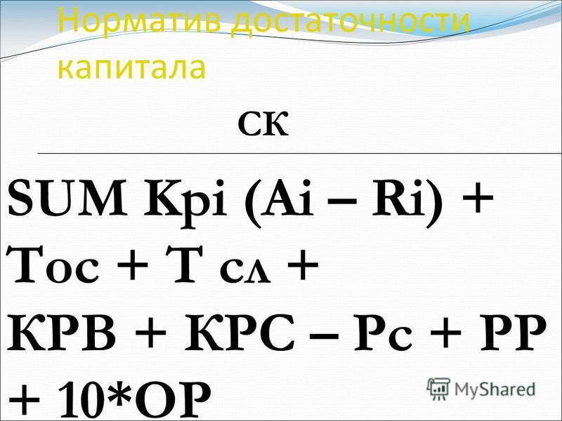 Норматив достаточности капитала СК SUM Kpi (Ai – Ri) + Тос + Т сл + КРВ + КРС – Рс + РР + 10*ОР