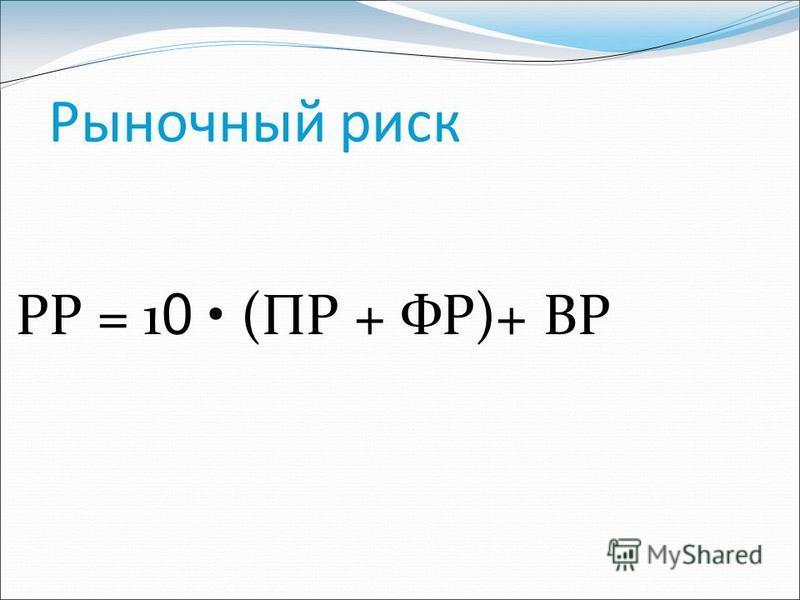 Рыночный риск РР = 1 0 (ПР + ФР)+ ВР
