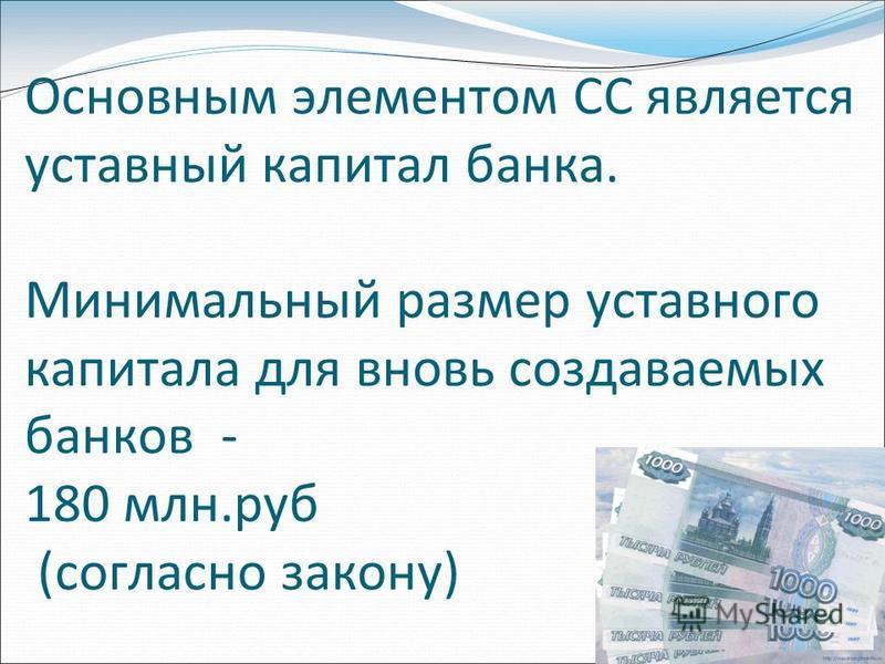 Основным элементом СС является уставный капитал банка. Минимальный размер уставного капитала для вновь создаваемых банков - 180 млн.руб (согласно закону)